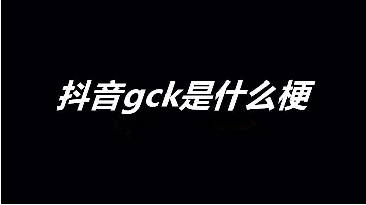 抖音gck是什么梗 gck梗介绍